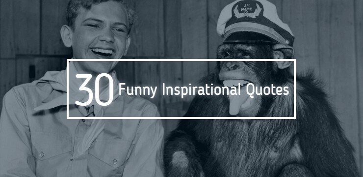 Here are 30 funny inspirational quotes for you to read.