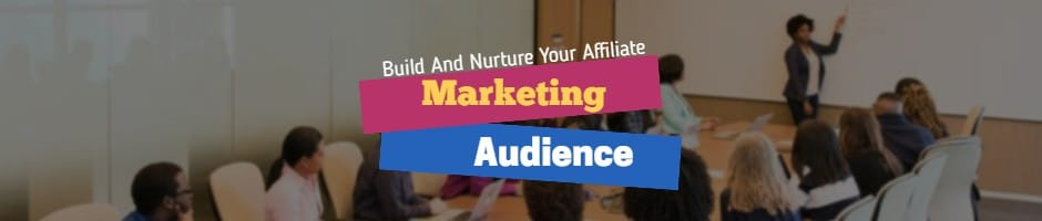 Build And Nurture Your Affiliate Marketing Audience